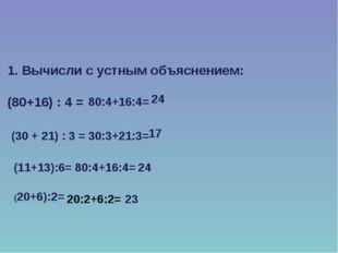 1. Вычисли с устным объяснением: (80+16) : 4 = (30 + 21) : 3 = (11+13):6= (20