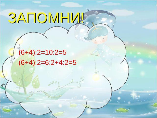 ЗАПОМНИ! (6+4):2=10:2=5 (6+4):2=6:2+4:2=5