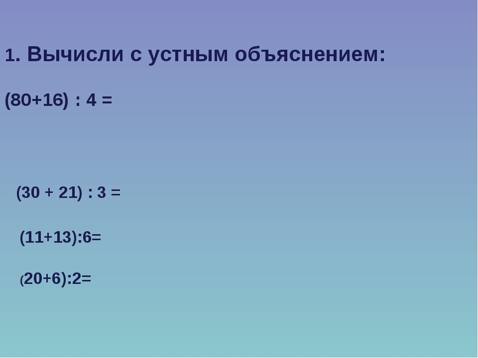 1. Вычисли с устным объяснением: (80+16) : 4 = (30 + 21) : 3 = (11+13):6= (20...