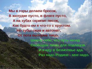 Мы в горы делаем бросок, В желудке пусто, в фляге пусто, А на зубах скрипит п