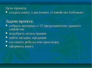 Цель проекта: создать книгу о растениях «Семейство Бобовые» Задачи проекта: с