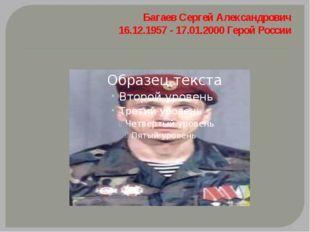 БагаевСергей Александрович 16.12.1957 - 17.01.2000 Герой России