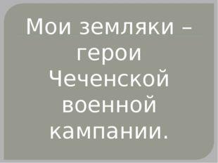 Мои земляки – герои Чеченской военной кампании.