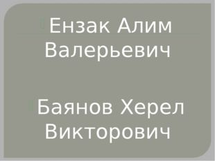 Ензак Алим Валерьевич Баянов Херел Викторович