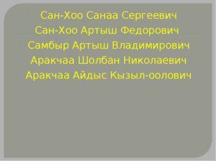 Сан-Хоо Санаа Сергеевич Сан-Хоо Артыш Федорович Самбыр Артыш Владимирович Ара