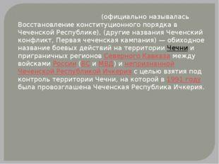 Пе́рвая чече́нская война́ (официально называлась Восстановление конституционн