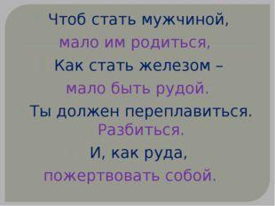 Чтоб стать мужчиной, мало им родиться, Как стать железом – мало быть рудой. Т