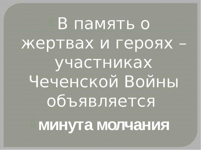 В память о жертвах и героях – участниках Чеченской Войны объявляется минута м...