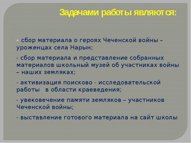 Задачами работы являются: - сбор материала о героях Чеченской войны – уроженц...