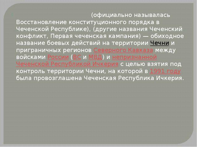 Пе́рвая чече́нская война́ (официально называлась Восстановление конституционн...