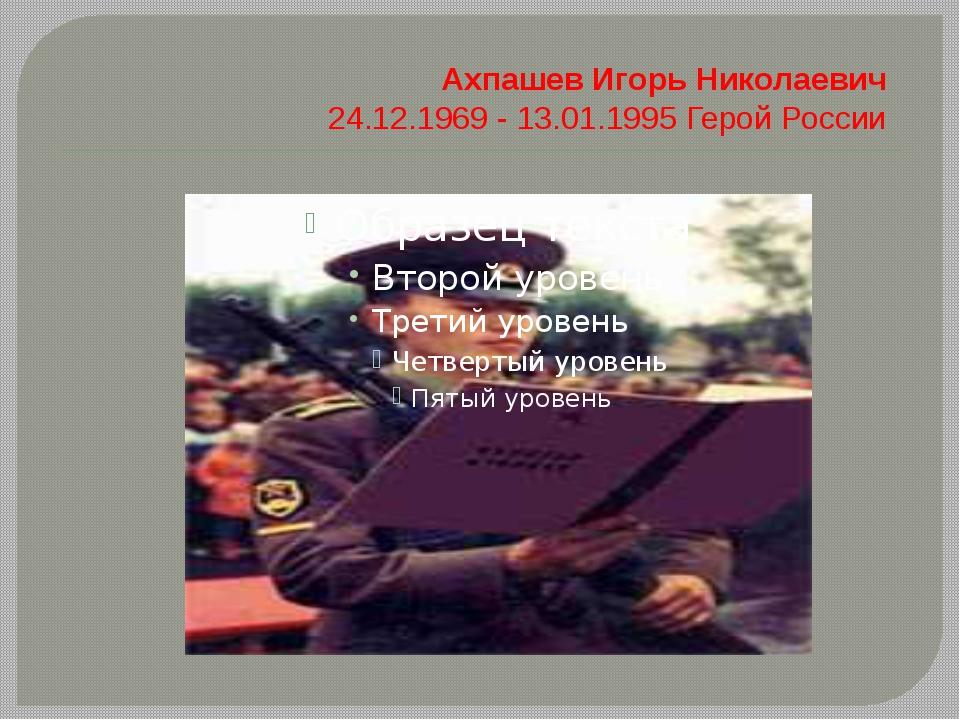АхпашевИгорь Николаевич 24.12.1969 - 13.01.1995 Герой России