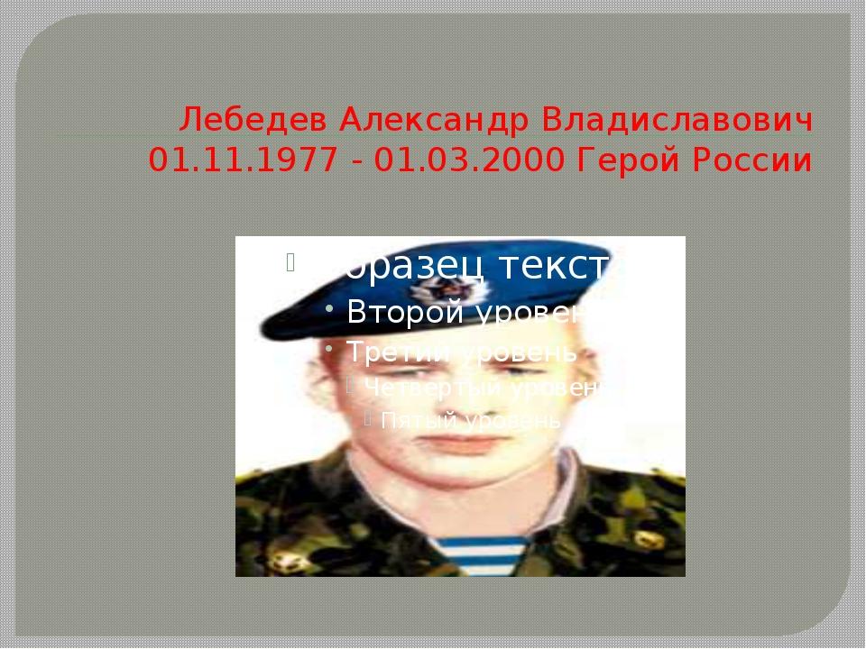 ЛебедевАлександр Владиславович 01.11.1977 - 01.03.2000 Герой России