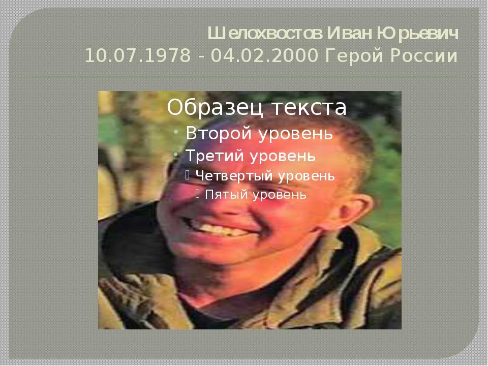 ШелохвостовИван Юрьевич 10.07.1978 - 04.02.2000 Герой России