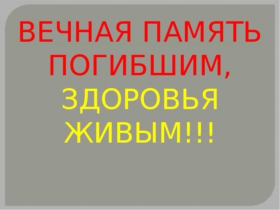 ВЕЧНАЯ ПАМЯТЬ ПОГИБШИМ, ЗДОРОВЬЯ ЖИВЫМ!!!