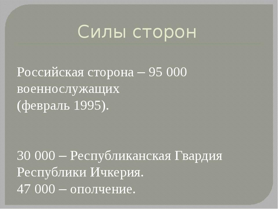 Силы сторон Российская сторона – 95000 военнослужащих (февраль 1995). 30000...