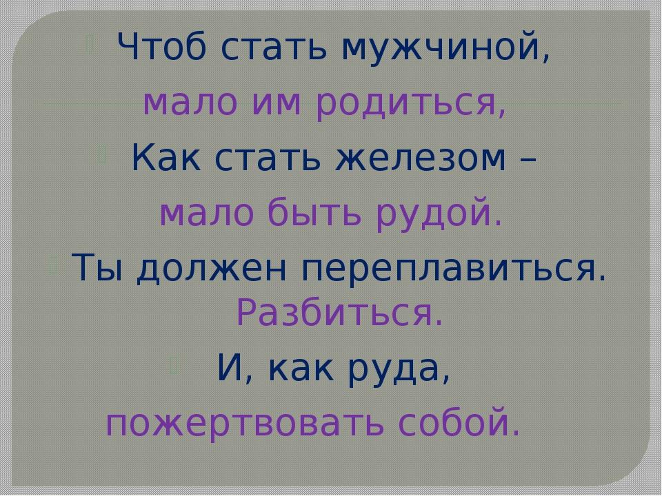 Чтоб стать мужчиной, мало им родиться, Как стать железом – мало быть рудой. Т...