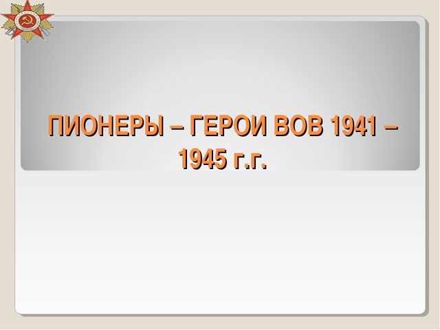ПИОНЕРЫ – ГЕРОИ ВОВ 1941 – 1945 г.г.