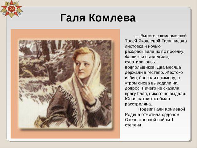 Галя Комлева … Вместе с комсомолкой Тасей Яковлевой Галя писала листовки и но...