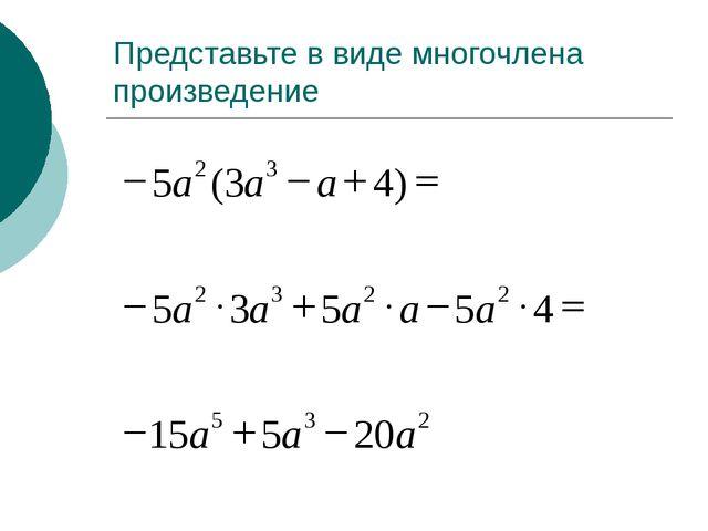 Представьте в виде многочлена произведение = - + -