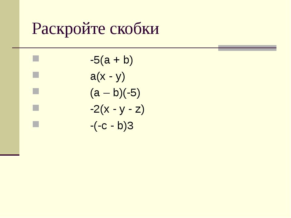 Раскройте скобки -5(а + b) a(x - y) (a – b)(-5) -2(x - y - z) -(-c - b)3