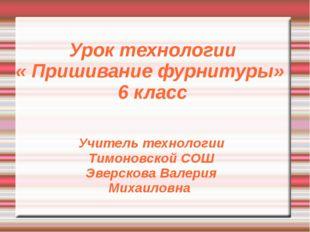 Урок технологии « Пришивание фурнитуры» 6 класс Учитель технологии Тимоновско