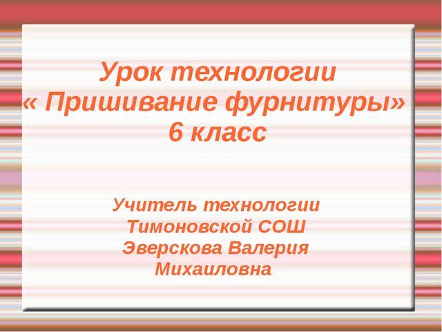 Урок технологии « Пришивание фурнитуры» 6 класс Учитель технологии Тимоновско...