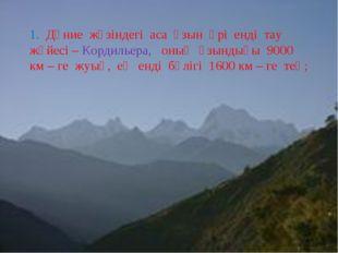1. Дүние жүзіндегі аса ұзын әрі енді тау жүйесі – Кордильера, оның ұзындығы 9