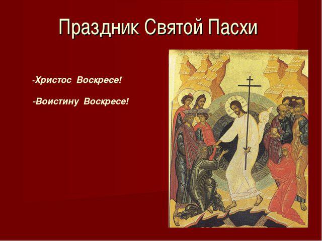 Праздник Святой Пасхи -Христос Воскресе! -Воистину Воскресе!
