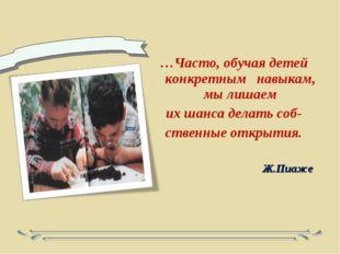 …Часто, обучая детей конкретным навыкам, мы лишаем их шанса делать соб- стве