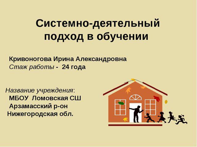 Системно-деятельный подход в обучении Кривоногова Ирина Александровна Стаж ра...