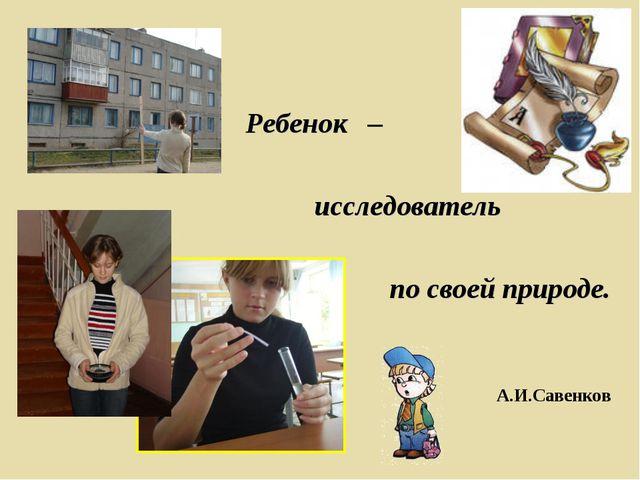 Ребенок – исследователь по своей природе. А.И.Савенков