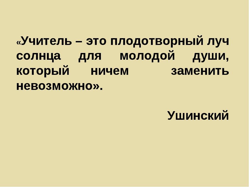 «Учитель – это плодотворный луч солнца для молодой души, который ничем замени...