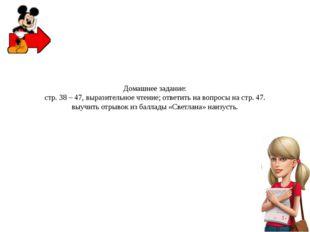 Домашнее задание: стр. 38 – 47, выразительное чтение; ответить на вопросы на