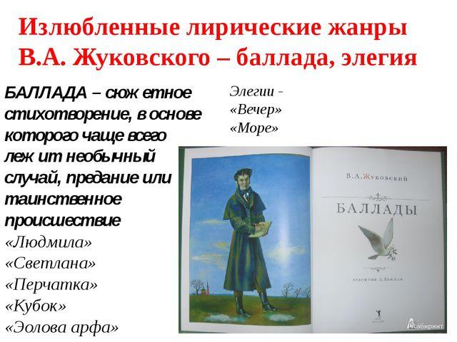 Излюбленные лирические жанры В.А. Жуковского – баллада, элегия БАЛЛАДА – сюже...