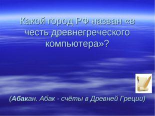 Какой город РФ назван «в честь древнегреческого компьютера»? (Абакан. Абак -