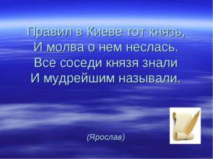 Правил в Киеве тот князь, И молва о нем неслась. Все соседи князя знали И муд