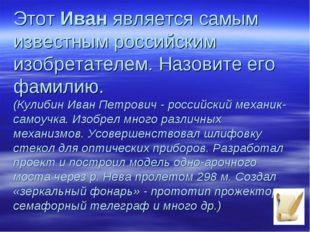 ЭтотИванявляется самым известным российским изобретателем. Назовите его фам