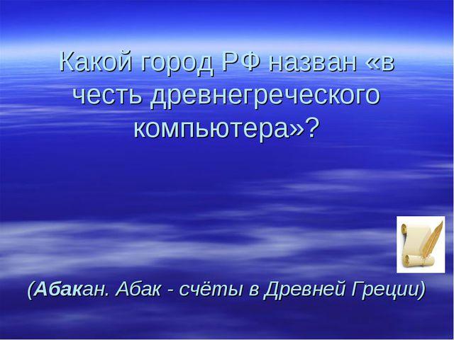 Какой город РФ назван «в честь древнегреческого компьютера»? (Абакан. Абак -...