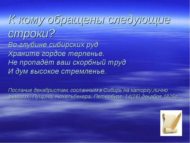 К кому обращены следующие строки? Во глубине сибирских руд Храните гордое тер...