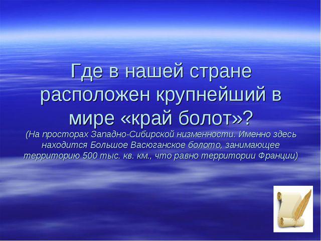 Где в нашей стране расположен крупнейший в мире «край болот»? (На просторах З...