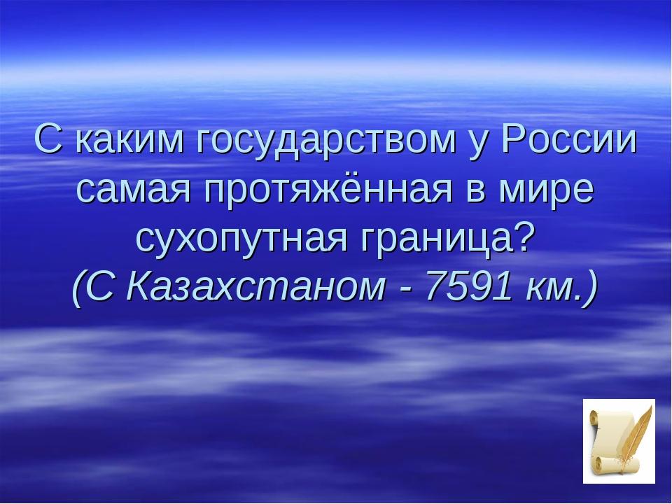 С каким государством у России самая протяжённая в мире сухопутная граница? (С...