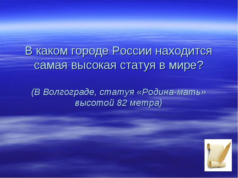 В каком городе России находится самая высокая статуя в мире? (В Волгограде, с...
