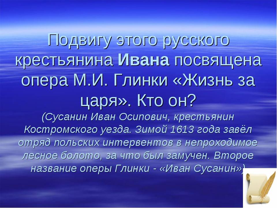 Подвигу этого русского крестьянинаИванапосвящена опера М.И. Глинки «Жизнь з...