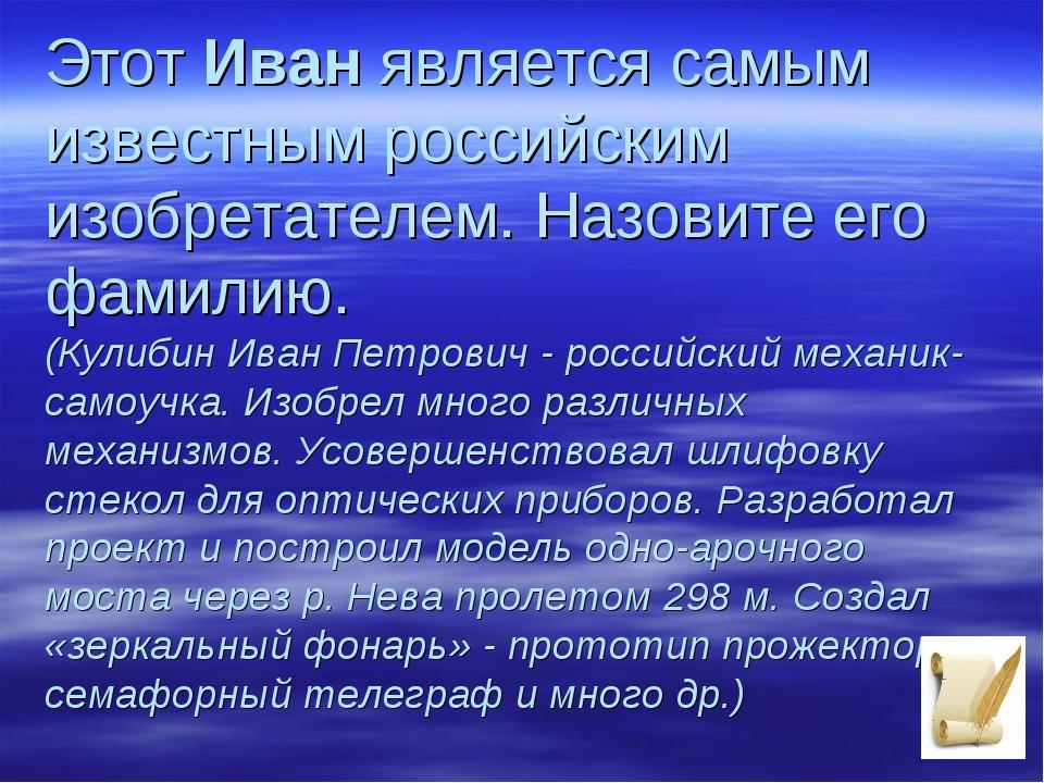 ЭтотИванявляется самым известным российским изобретателем. Назовите его фам...