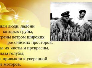 Их сеяли люди, ладони которых грубы, Обветрены ветром широких российских пр