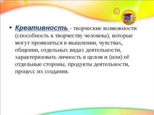 Креативность - творческие возможности (способность к творчеству человека), к