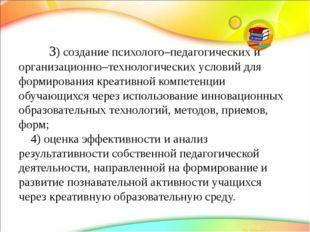 3)создание психолого–педагогических и организационно–технологических услови