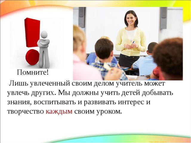 Помните! Лишь увлеченный своим делом учитель может увлечь других. Мы должны...