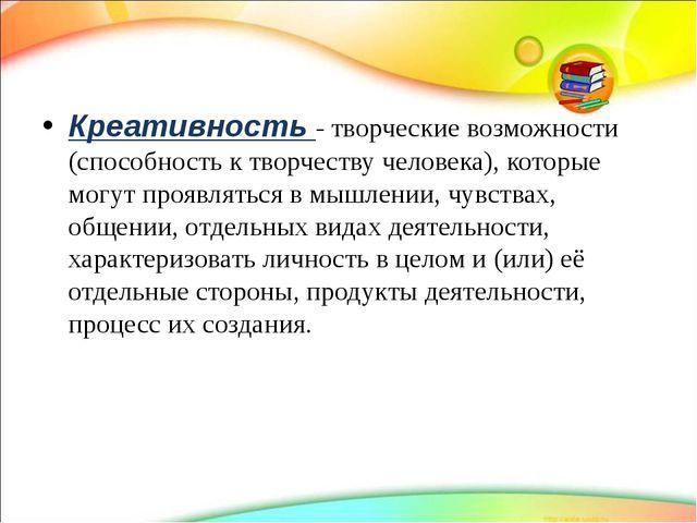 Креативность - творческие возможности (способность к творчеству человека), к...