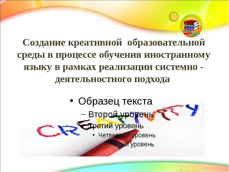Создание креативной образовательной среды в процессе обучения иностранному яз...
